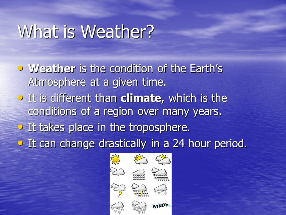 What is Weather Weather is the condition of the Earth's Atmosphere at a given time.