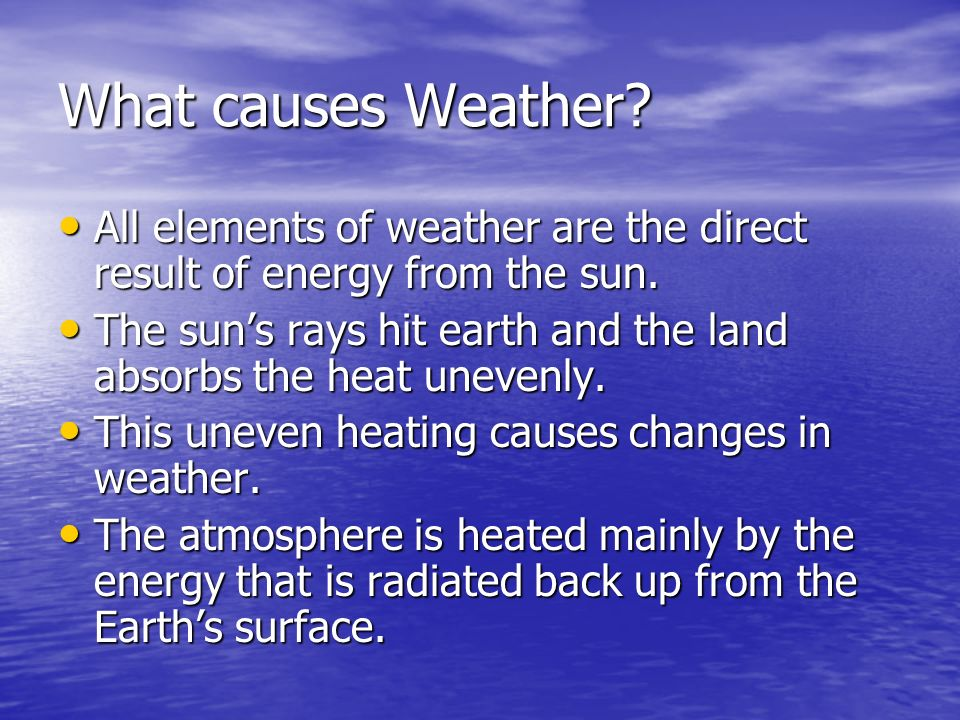 What causes Weather All elements of weather are the direct result of energy from the sun.