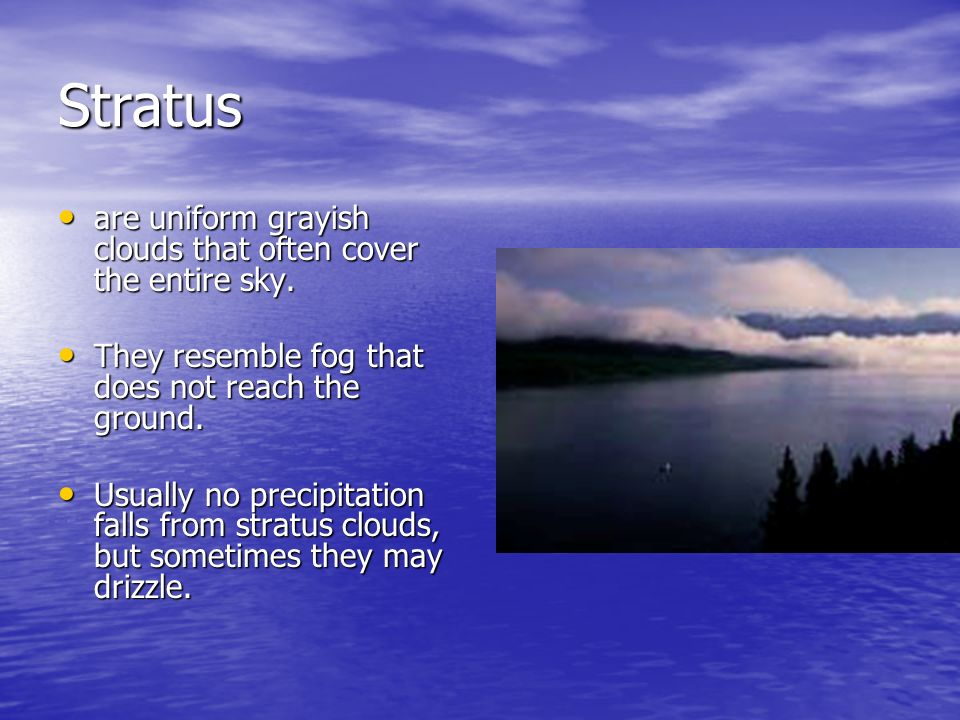 Stratus are uniform grayish clouds that often cover the entire sky.