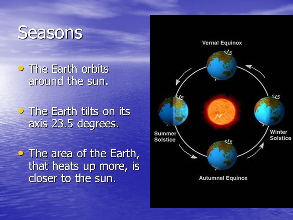 Seasons The Earth orbits around the sun.