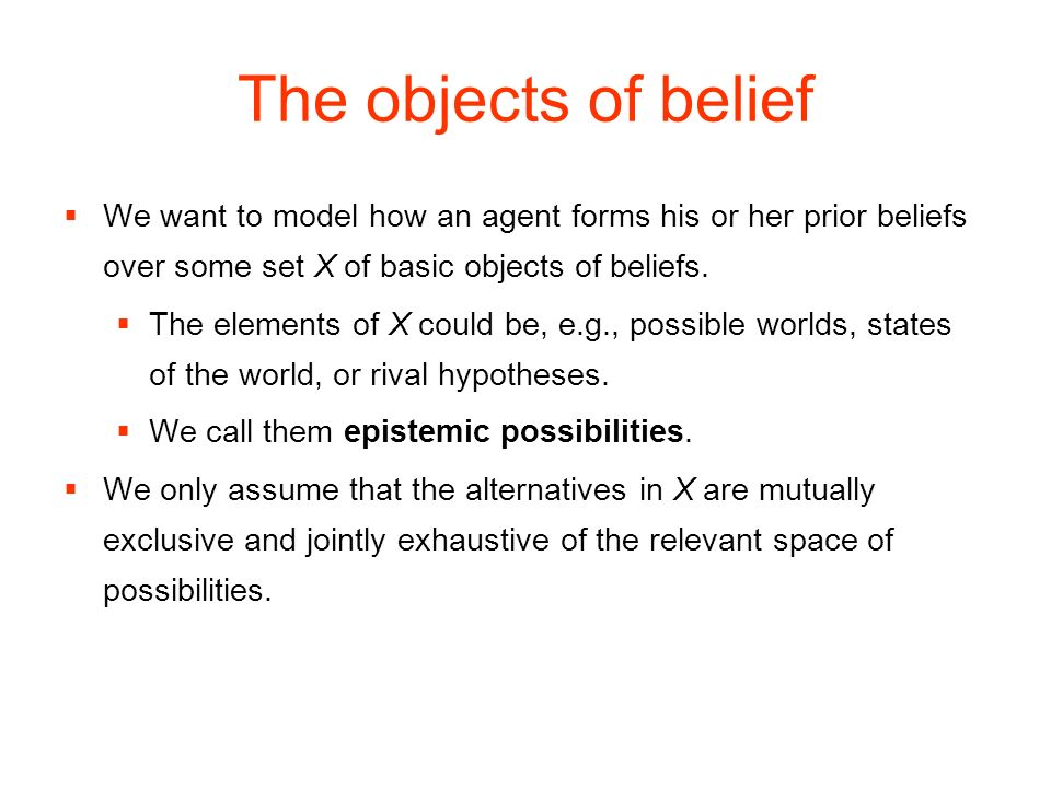 The objects of belief We want to model how an agent forms his or her prior beliefs over some set X of basic objects of beliefs.