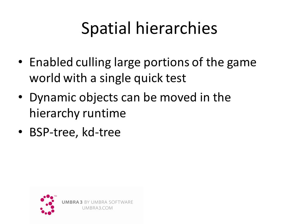 Spatial hierarchies Enabled culling large portions of the game world with a single quick test. Dynamic objects can be moved in the hierarchy runtime.