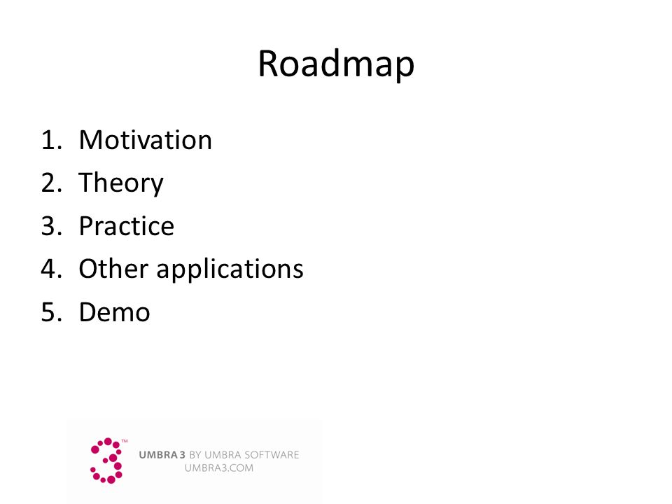Roadmap Motivation Theory Practice Other applications Demo