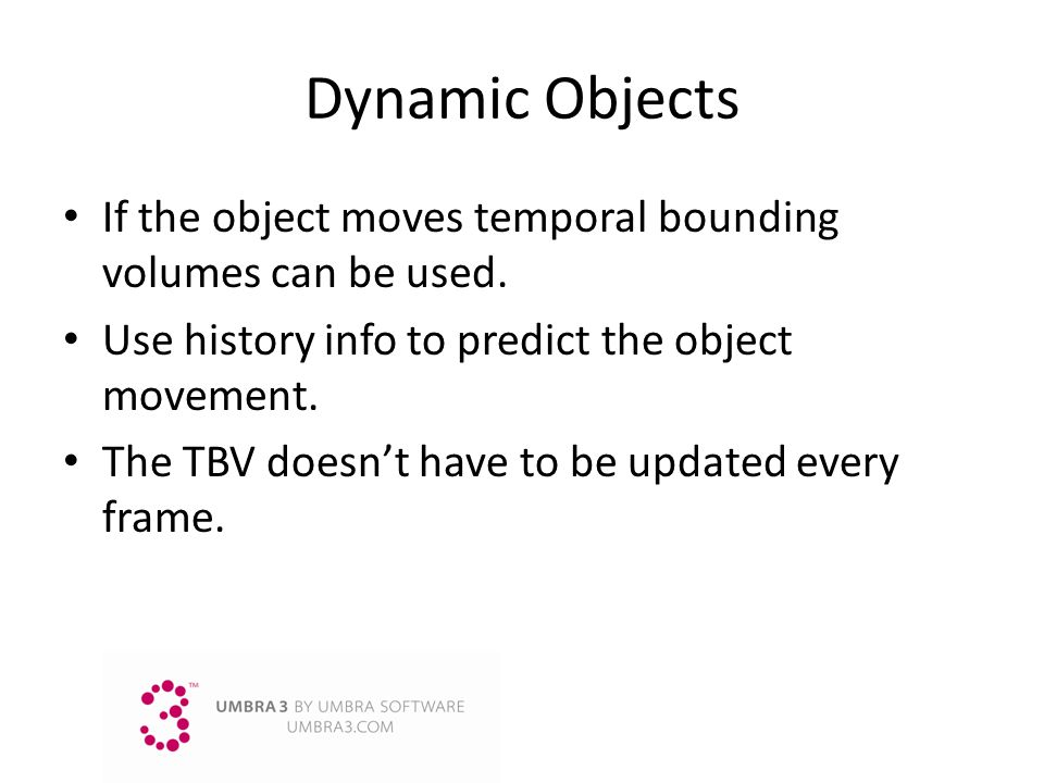 3/25/2017 9:14 AM Dynamic Objects. If the object moves temporal bounding volumes can be used. Use history info to predict the object movement.