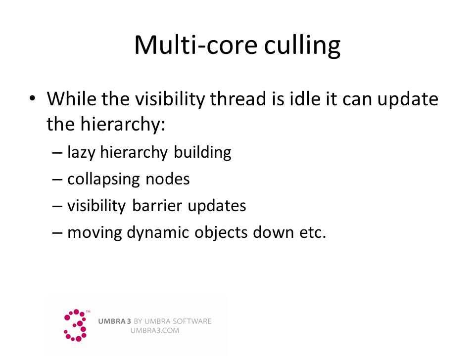 Multi-core culling While the visibility thread is idle it can update the hierarchy: lazy hierarchy building.