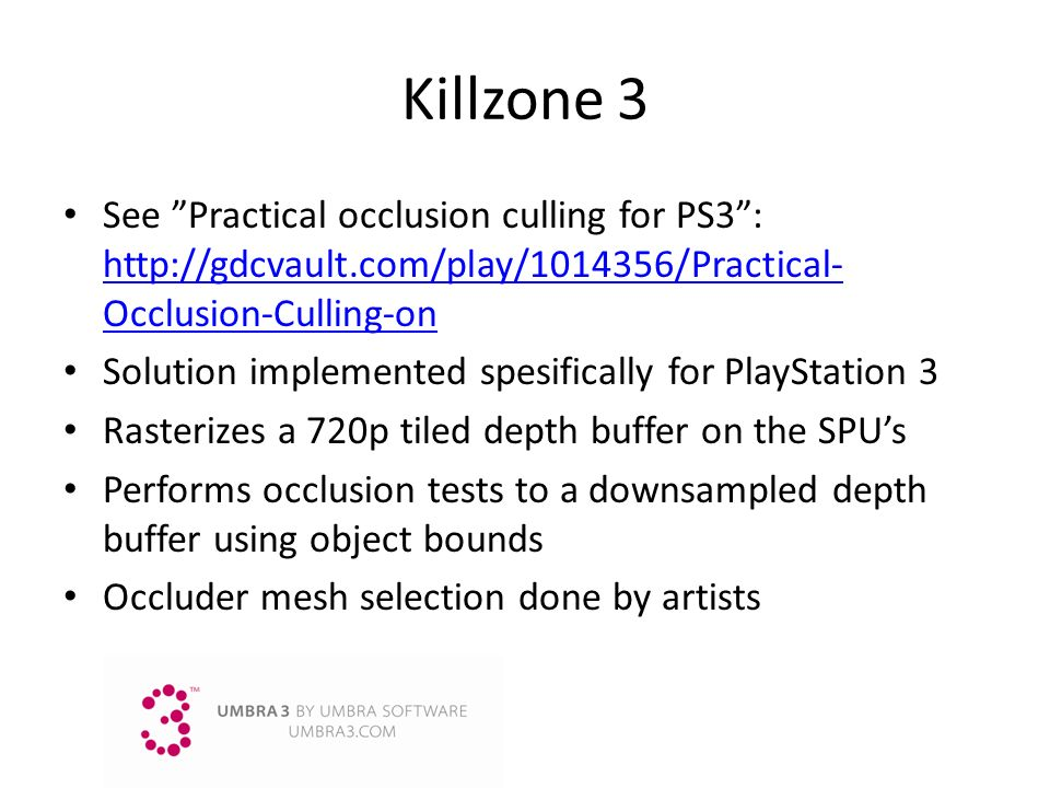 Killzone 3 See Practical occlusion culling for PS3 : http://gdcvault.com/play/1014356/Practical-Occlusion-Culling-on.