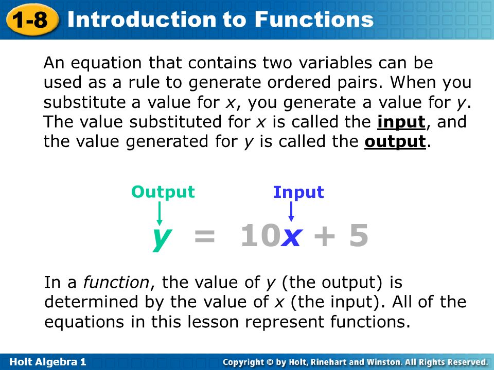 An equation that contains two variables can be used as a rule to generate ordered pairs. When you substitute a value for x, you generate a value for y. The value substituted for x is called the input, and the value generated for y is called the output.