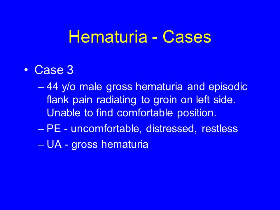 Hematuria - Cases Case y/o male gross hematuria and episodic flank pain radiating to groin on left side. Unable to find comfortable position.