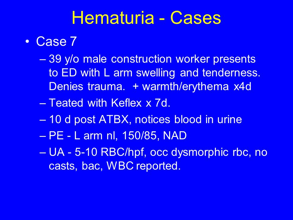 Hematuria - Cases Case y/o male construction worker presents to ED with L arm swelling and tenderness. Denies trauma. + warmth/erythema x4d.