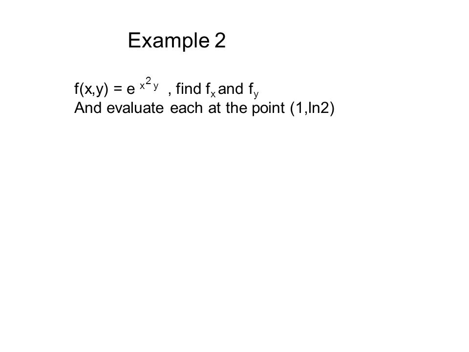 Example 2 f(x,y) = e x y , find fx and fy 2