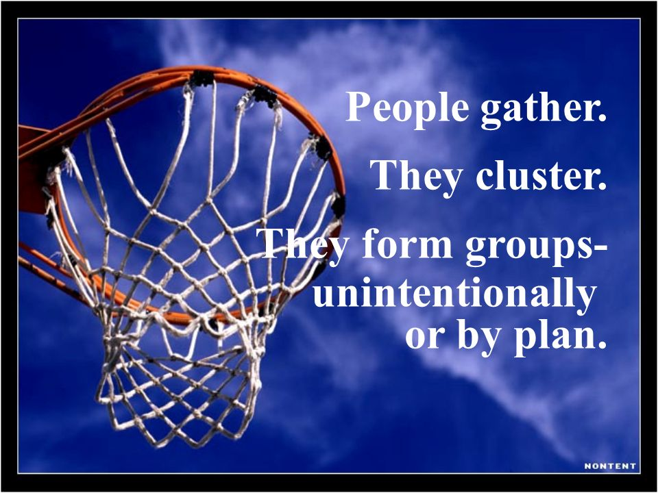 People gather. They cluster. They form groups- unintentionally or by plan.
