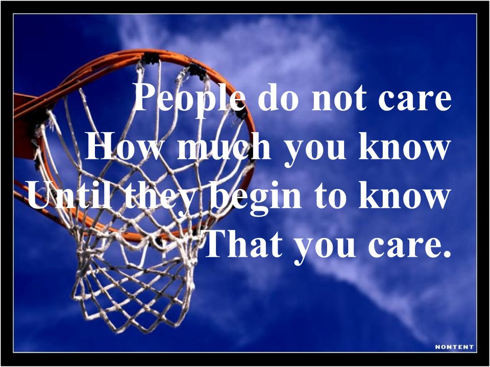 People do not care How much you know Until they begin to know That you care.