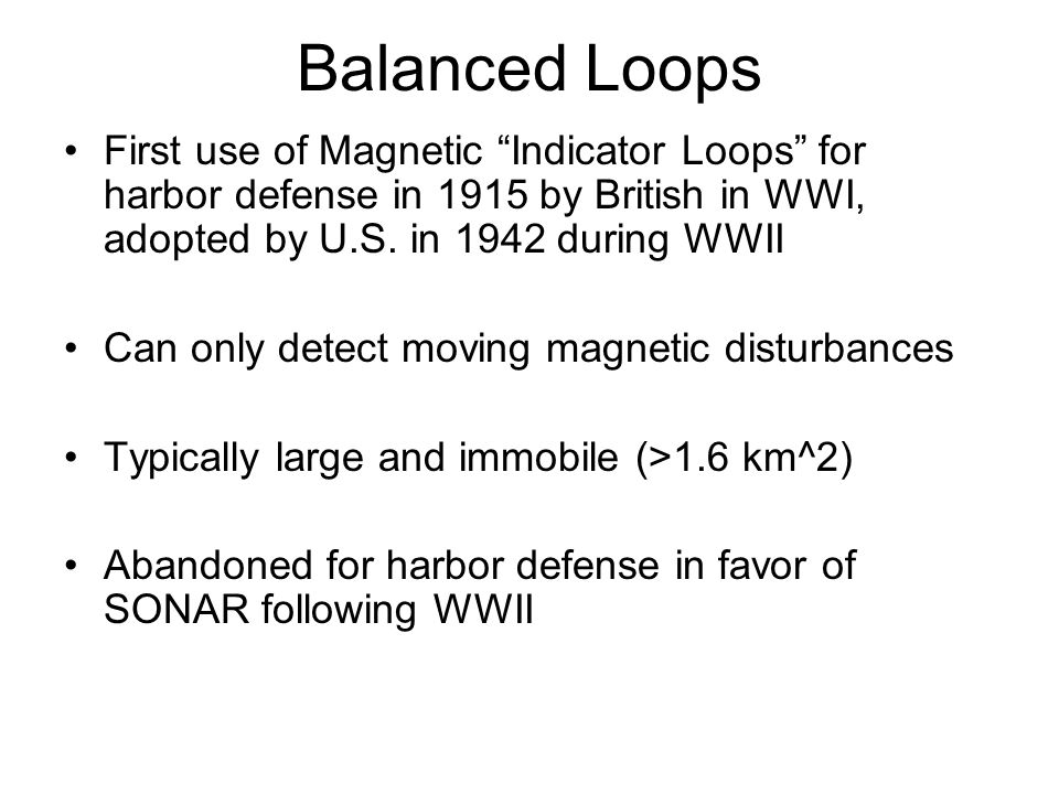 Balanced Loops First use of Magnetic Indicator Loops for harbor defense in 1915 by British in WWI, adopted by U.S. in 1942 during WWII.