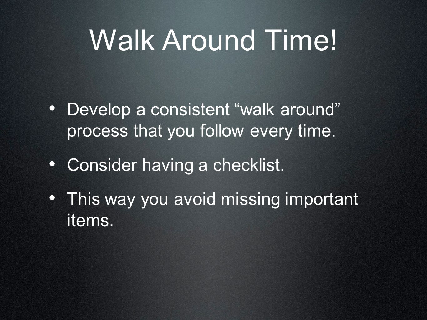 Walk Around Time! Develop a consistent walk around process that you follow every time. Consider having a checklist.