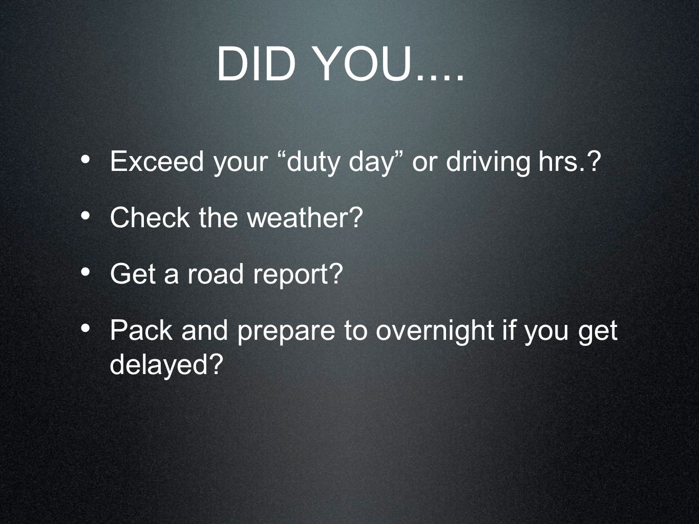 DID YOU.... Exceed your duty day or driving hrs. Check the weather