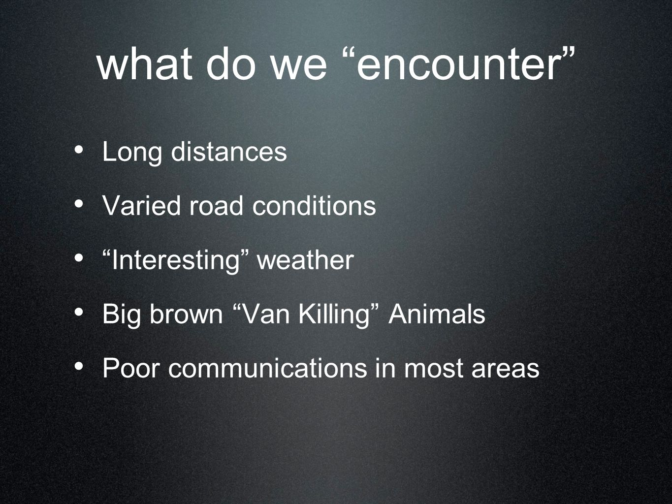 what do we encounter Long distances Varied road conditions