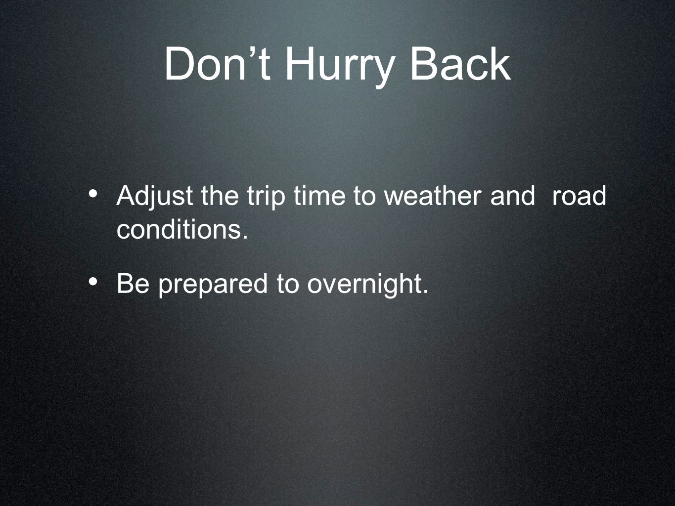 Don't Hurry Back Adjust the trip time to weather and road conditions.
