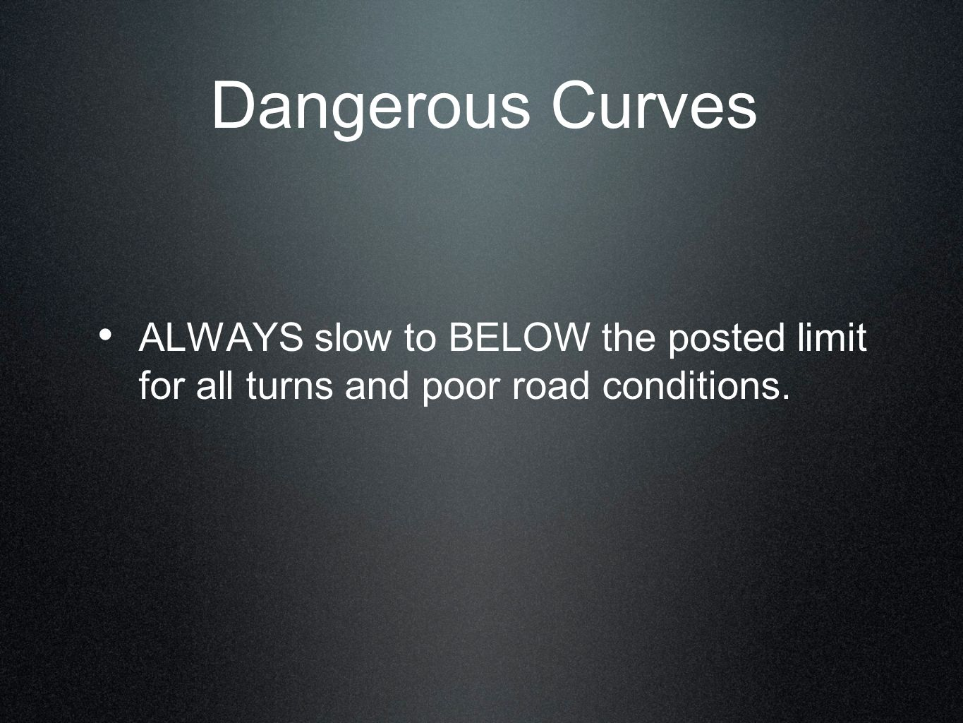 Dangerous Curves ALWAYS slow to BELOW the posted limit for all turns and poor road conditions.