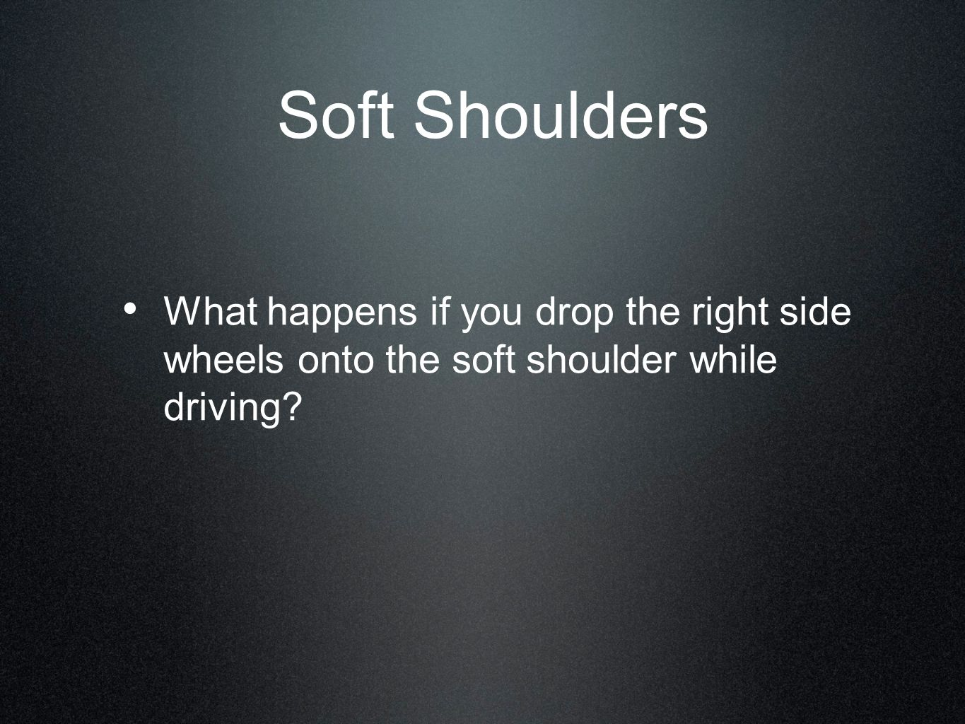 Soft Shoulders What happens if you drop the right side wheels onto the soft shoulder while driving