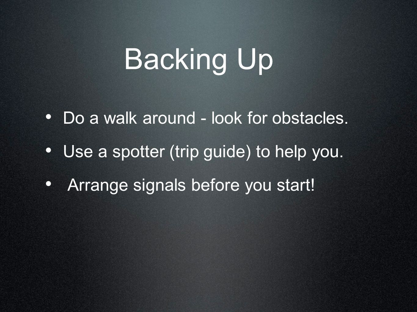 Backing Up Do a walk around - look for obstacles.