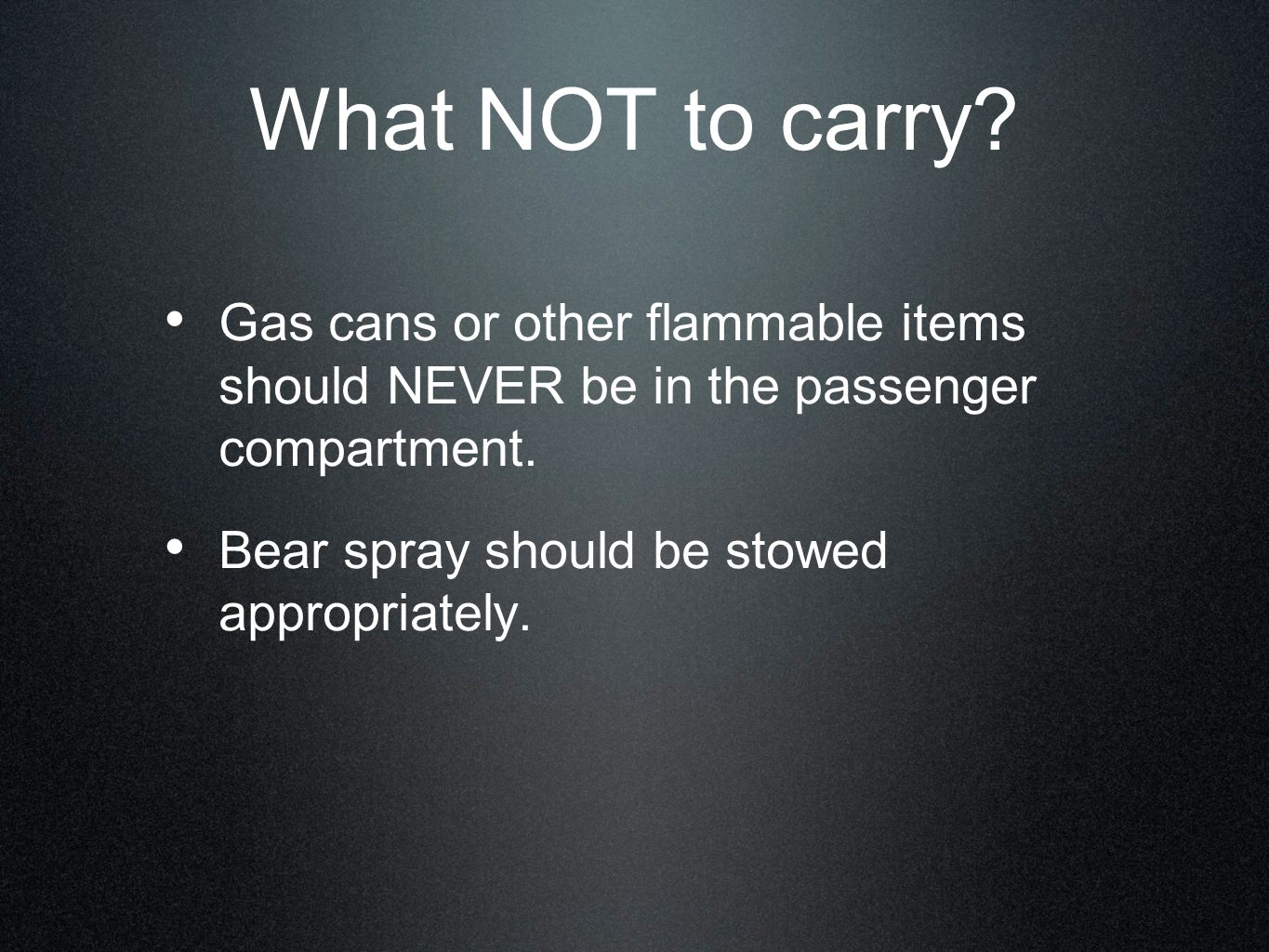 What NOT to carry Gas cans or other flammable items should NEVER be in the passenger compartment.