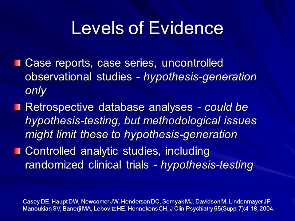 Levels of Evidence Case reports, case series, uncontrolled observational studies - hypothesis-generation only.