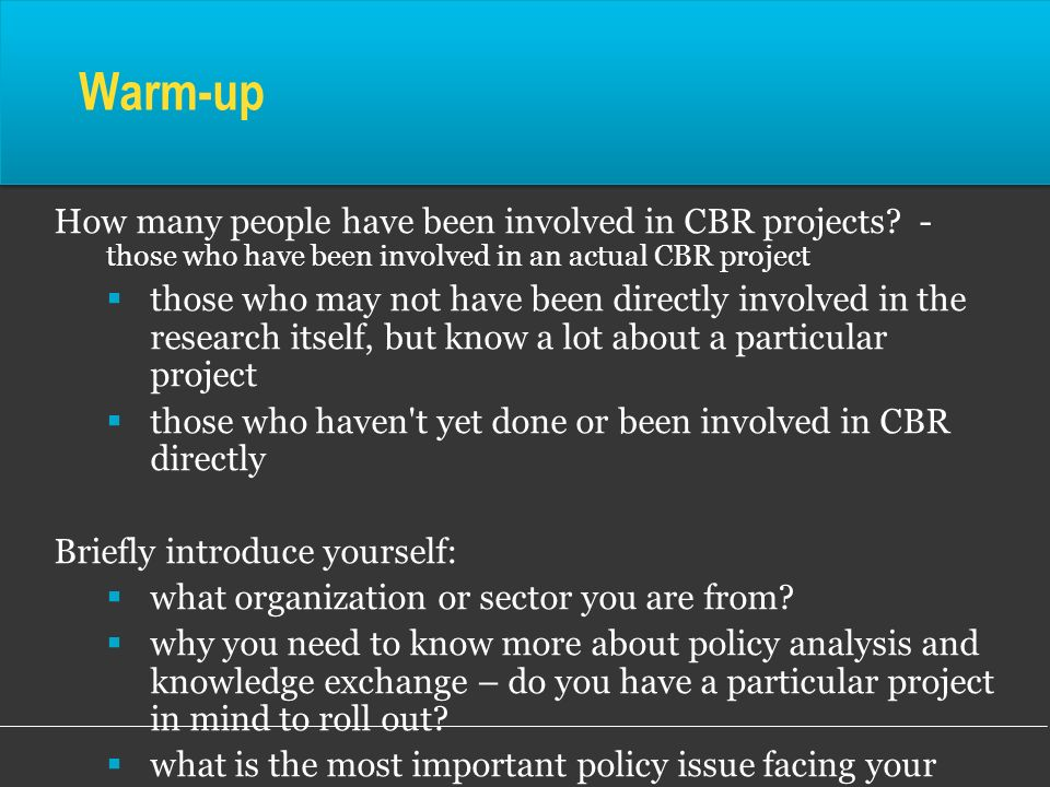 Warm-up How many people have been involved in CBR projects - those who have been involved in an actual CBR project.