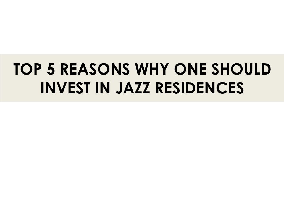 TOP 5 REASONS WHY ONE SHOULD INVEST IN JAZZ RESIDENCES