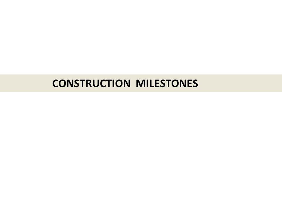CONSTRUCTION MILESTONES