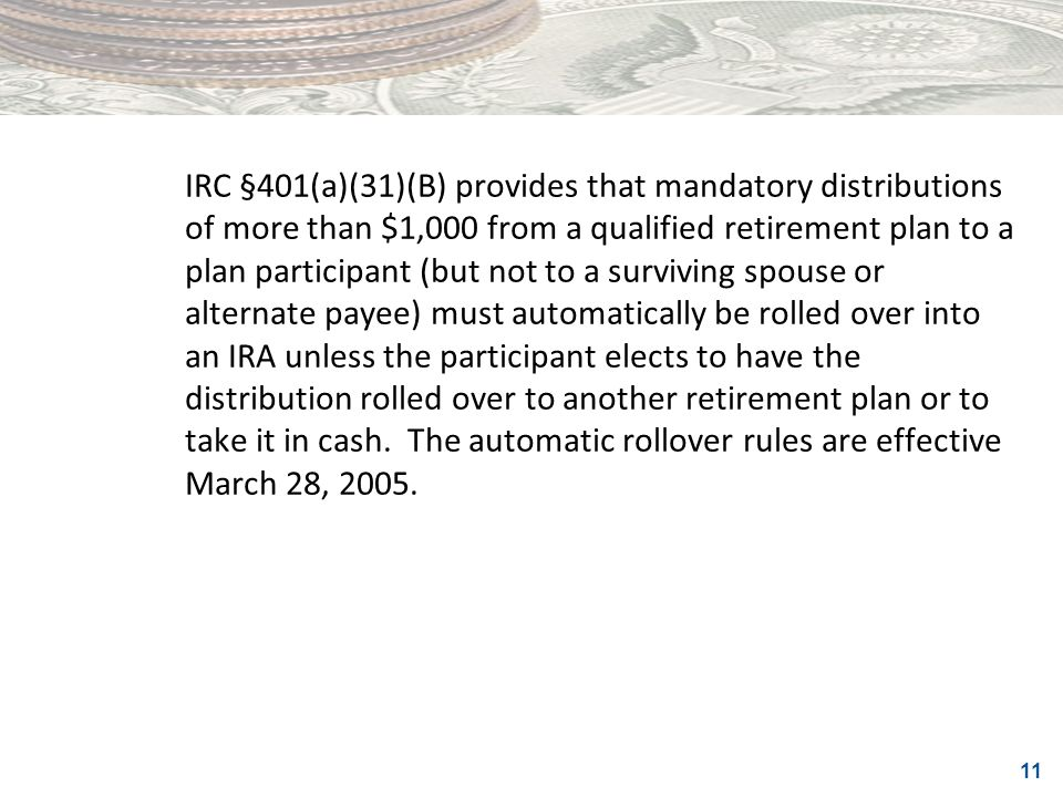 IRC §401(a)(31)(B) provides that mandatory distributions of more than $1,000 from a qualified retirement plan to a plan participant (but not to a surviving spouse or alternate payee) must automatically be rolled over into an IRA unless the participant elects to have the distribution rolled over to another retirement plan or to take it in cash.