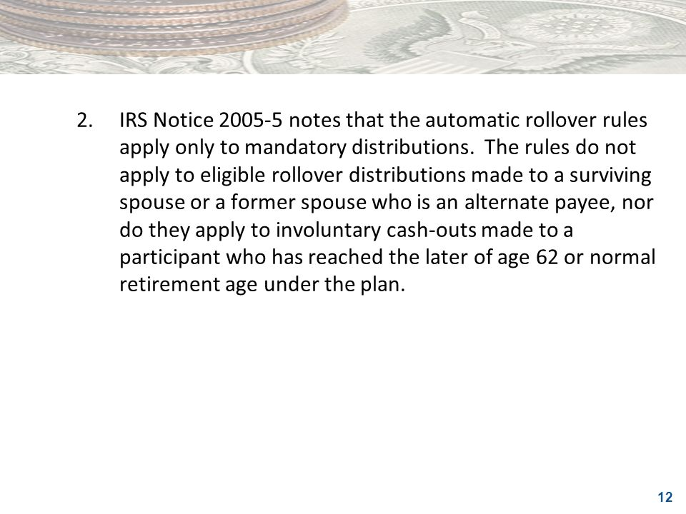 2. IRS Notice 2005-5 notes that the automatic rollover rules apply only to mandatory distributions.