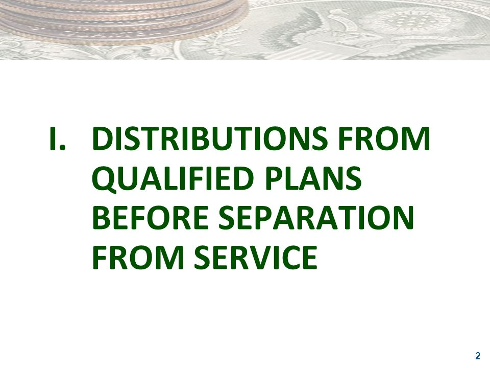 I. DISTRIBUTIONS FROM QUALIFIED PLANS BEFORE SEPARATION FROM SERVICE