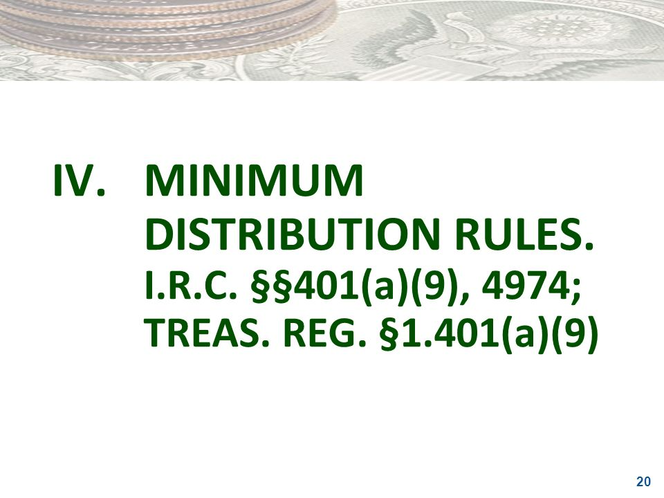 IV. MINIMUM DISTRIBUTION RULES. I. R. C. §§401(a)(9), 4974; TREAS. REG
