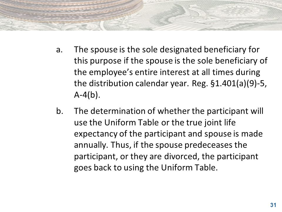 a. The spouse is the sole designated beneficiary for this purpose if the spouse is the sole beneficiary of the employee's entire interest at all times during the distribution calendar year. Reg. §1.401(a)(9)-5, A-4(b).