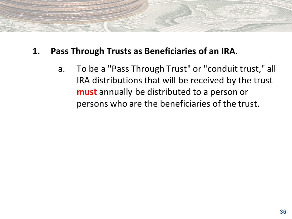 1. Pass Through Trusts as Beneficiaries of an IRA.
