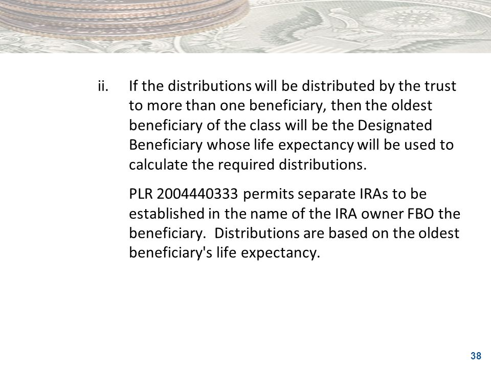 ii. If the distributions will be distributed by the trust to more than one beneficiary, then the oldest beneficiary of the class will be the Designated Beneficiary whose life expectancy will be used to calculate the required distributions.