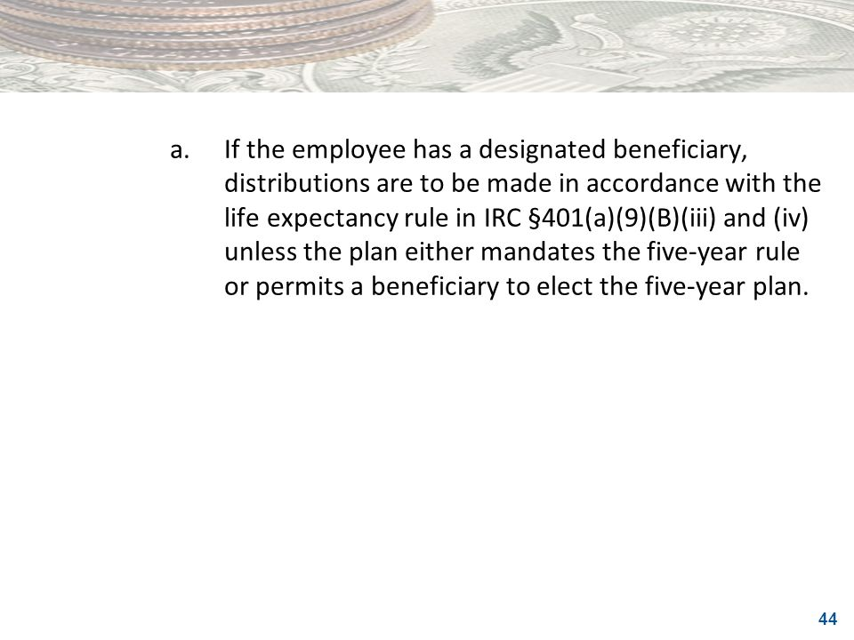 a. If the employee has a designated beneficiary, distributions are to be made in accordance with the life expectancy rule in IRC §401(a)(9)(B)(iii) and (iv) unless the plan either mandates the five-year rule or permits a beneficiary to elect the five-year plan.