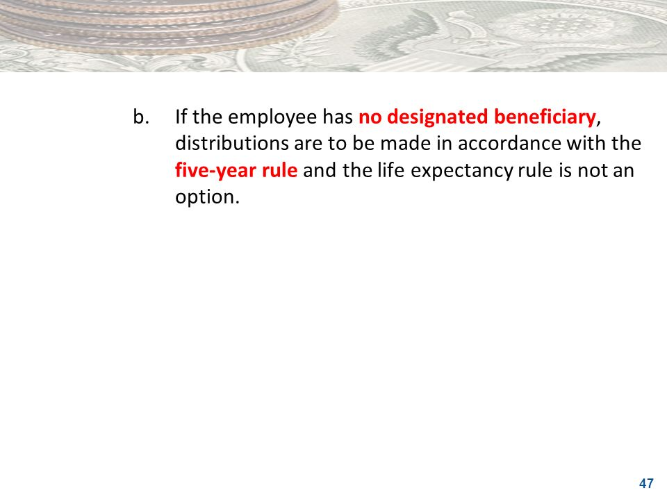 b. If the employee has no designated beneficiary, distributions are to be made in accordance with the five-year rule and the life expectancy rule is not an option.