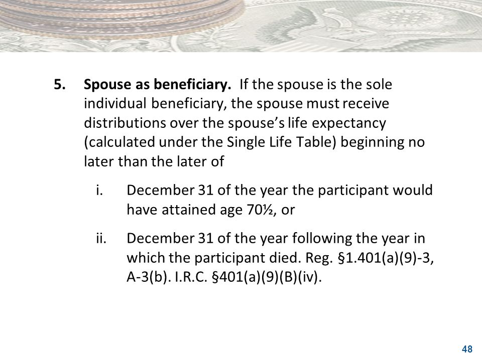 5. Spouse as beneficiary. If the spouse is the sole individual beneficiary, the spouse must receive distributions over the spouse's life expectancy (calculated under the Single Life Table) beginning no later than the later of