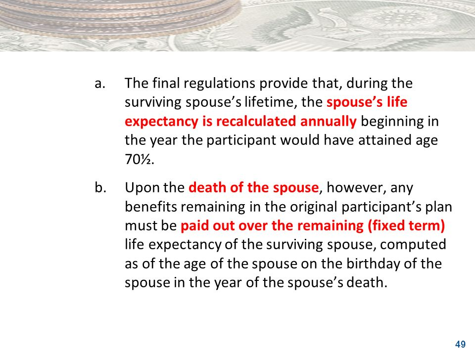a. The final regulations provide that, during the surviving spouse's lifetime, the spouse's life expectancy is recalculated annually beginning in the year the participant would have attained age 70½.