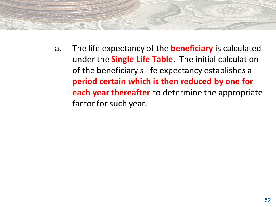 a. The life expectancy of the beneficiary is calculated under the Single Life Table.