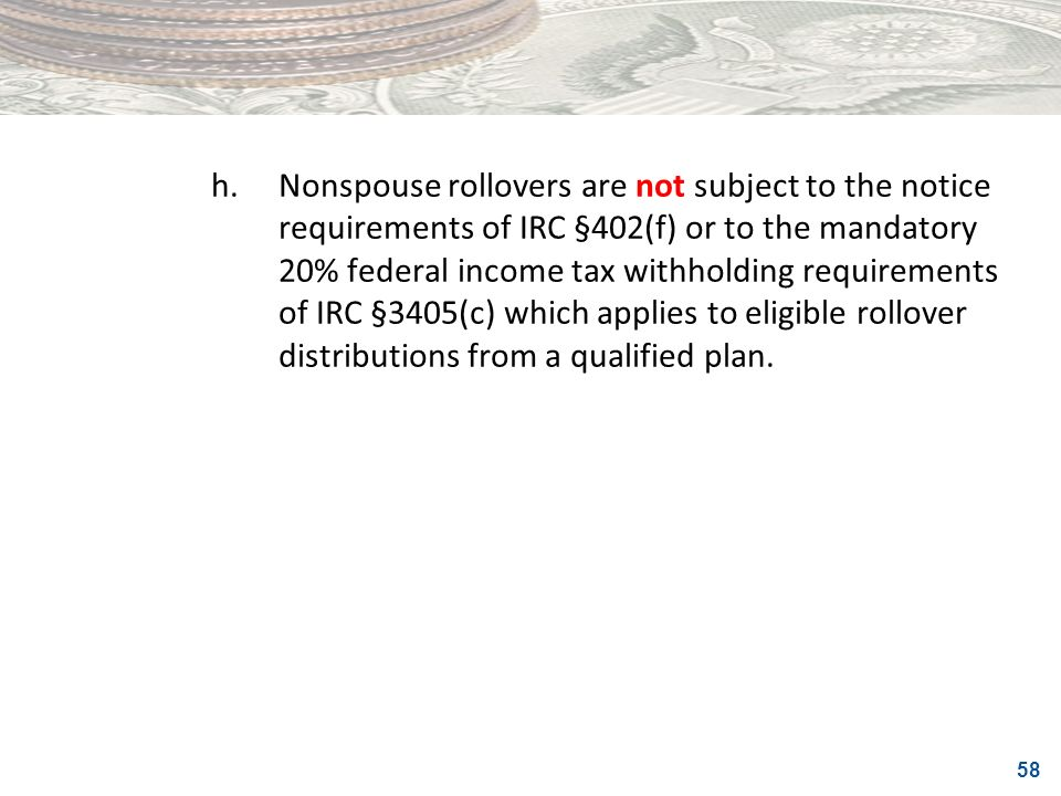 h. Nonspouse rollovers are not subject to the notice requirements of IRC §402(f) or to the mandatory 20% federal income tax withholding requirements of IRC §3405(c) which applies to eligible rollover distributions from a qualified plan.