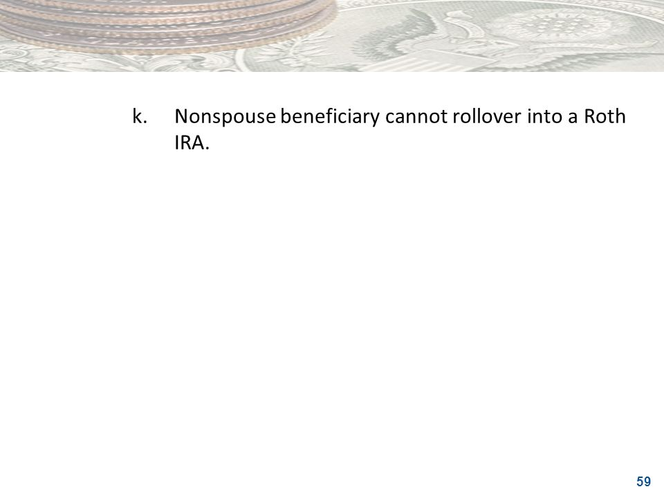 k. Nonspouse beneficiary cannot rollover into a Roth IRA.