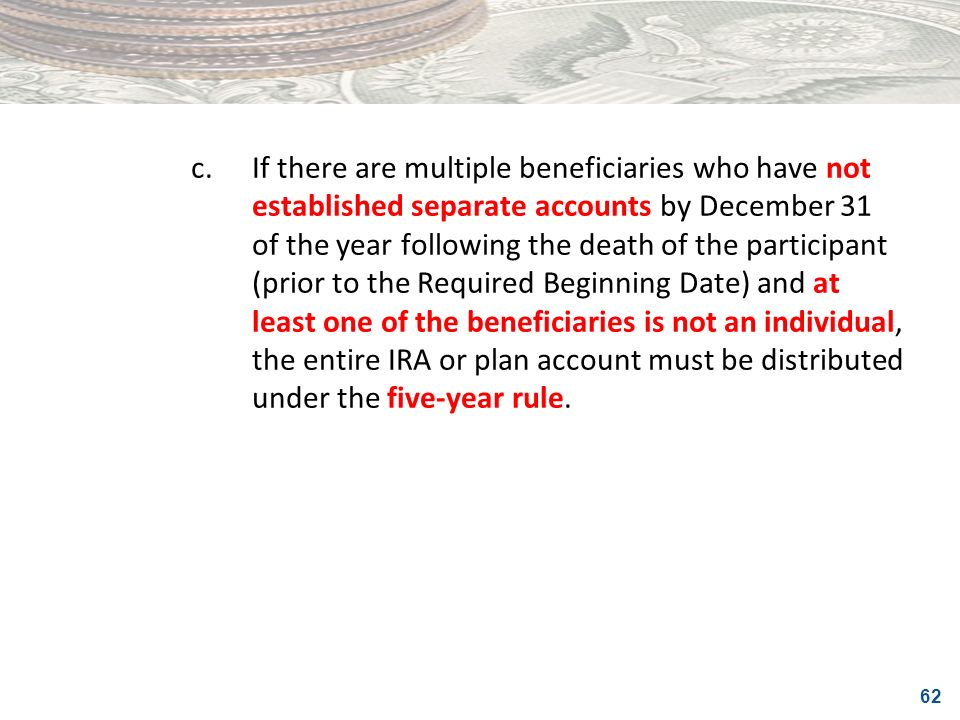 c. If there are multiple beneficiaries who have not established separate accounts by December 31 of the year following the death of the participant (prior to the Required Beginning Date) and at least one of the beneficiaries is not an individual, the entire IRA or plan account must be distributed under the five-year rule.