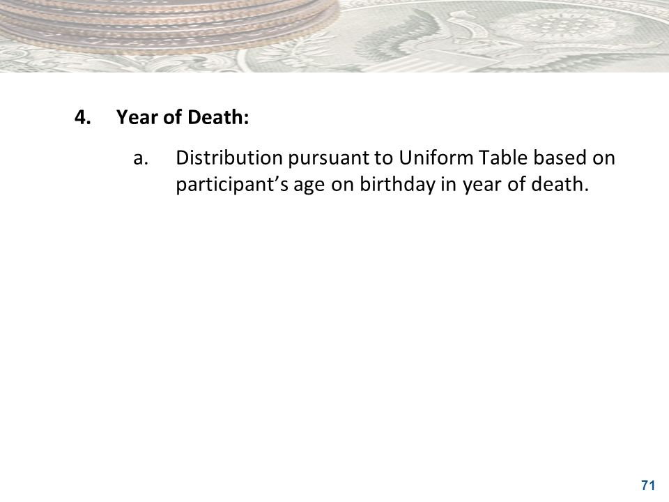 4. Year of Death: a. Distribution pursuant to Uniform Table based on participant's age on birthday in year of death.