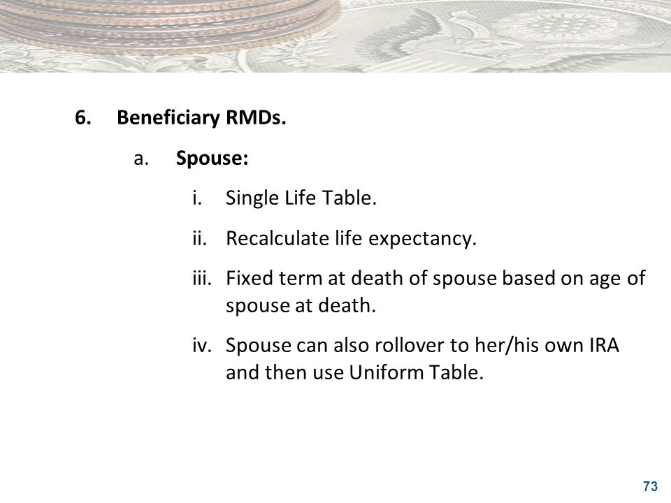6. Beneficiary RMDs. a. Spouse: i. Single Life Table. ii. Recalculate life expectancy.