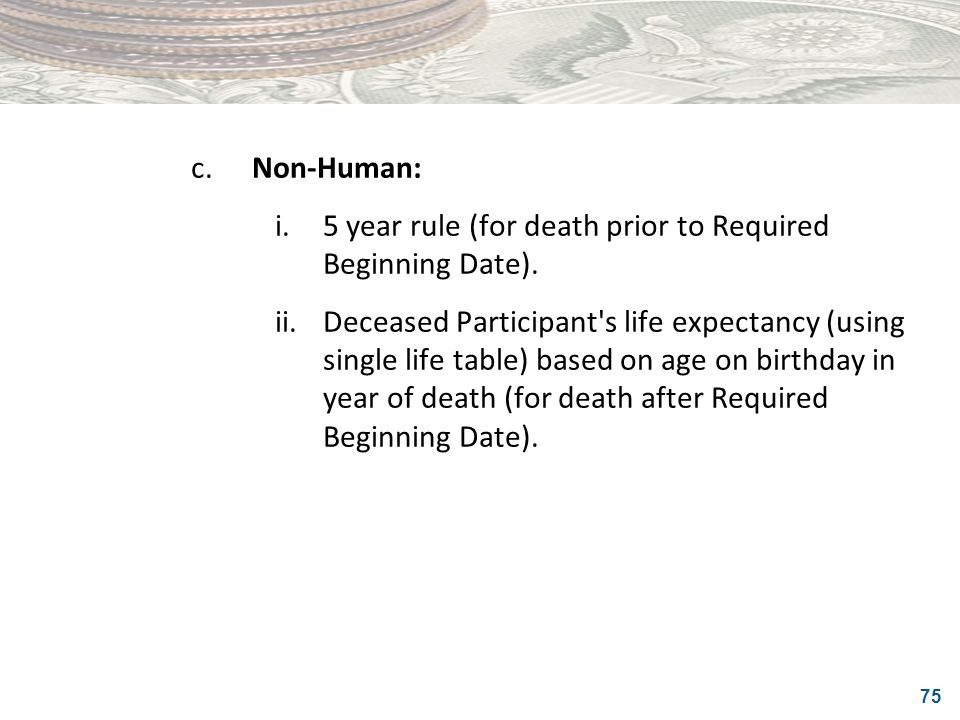 c. Non-Human: i. 5 year rule (for death prior to Required Beginning Date).