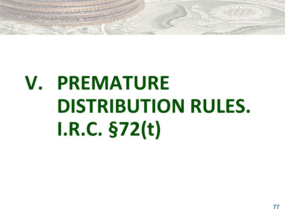 V. PREMATURE DISTRIBUTION RULES. I.R.C. §72(t)