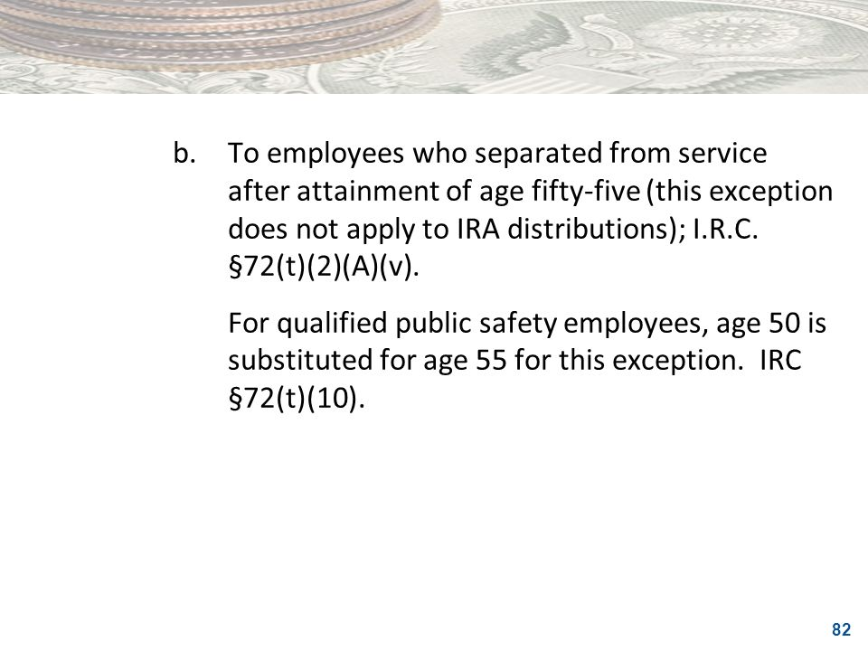b. To employees who separated from service after attainment of age fifty-five (this exception does not apply to IRA distributions); I.R.C. §72(t)(2)(A)(v).