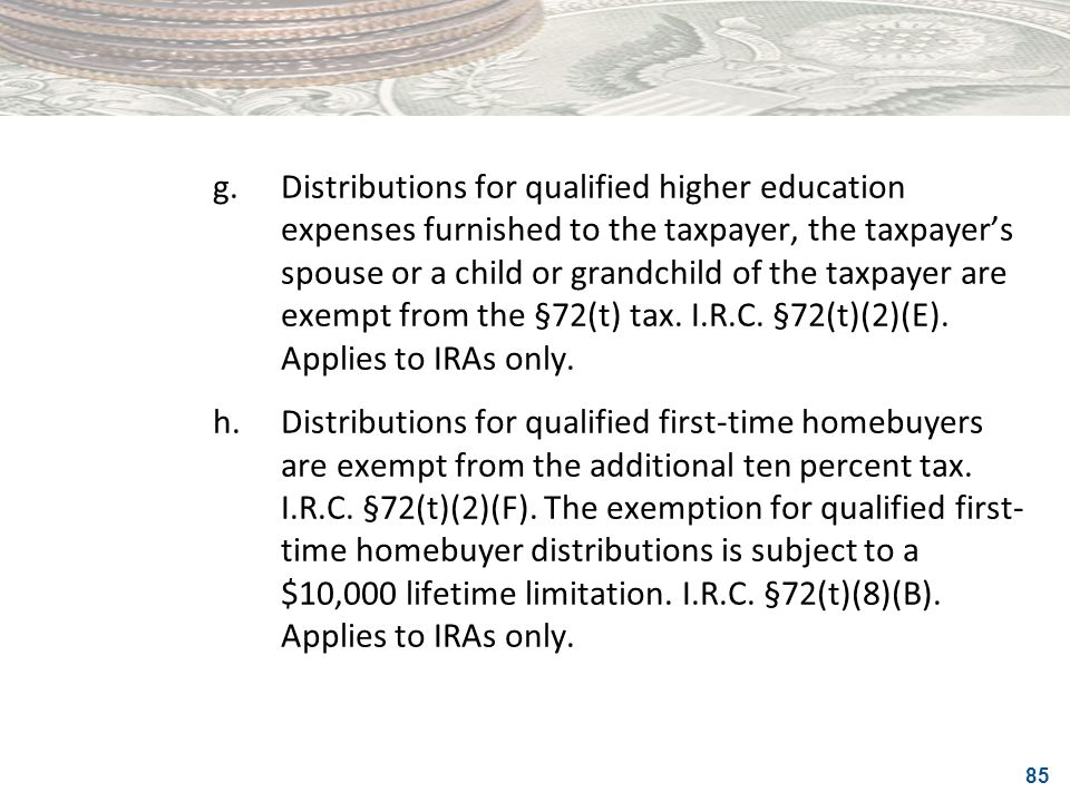 g. Distributions for qualified higher education expenses furnished to the taxpayer, the taxpayer's spouse or a child or grandchild of the taxpayer are exempt from the §72(t) tax. I.R.C. §72(t)(2)(E). Applies to IRAs only.